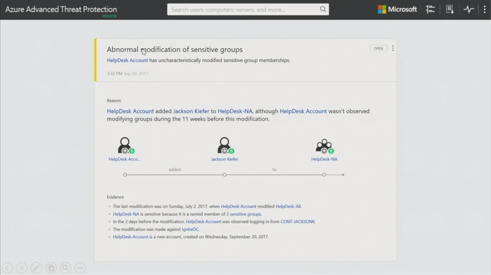 """Texte de remplacement généré par une machine: Azure Advanced Threat Protection Search users. comouters servers. and more.. Microsoft Abnormal tpodification of sensitive groups HelpDesk Account has uncharacteristically modified sensitive group memberships. 3:32 PM sep av HelpDesk Account added Jackson Kiefer to HelpDesk-NA, although HelpDesk Account wasn•t observed modifying groups during the 1 1 weeks before this modification. OPEN HelpDesk Acco"""". added Jackson Kiefer HelpDesk-NA to The last modification was on Sunday. July 2.2017. when HelpDesk Account modified HelpDesk•All. HelpDesk-NA is sensitive because it is a nested member of 2 sensitive groups. • ln the 2 days before the modification. HelpDesk Account was observed logging in from CONT•JACKSONK The modification was made against IgniteDC. HelpDesk Account is a new account created on Wednesday. September 20.2017."""